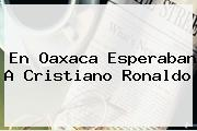En <b>Oaxaca</b> Esperaban A <b>Cristiano Ronaldo</b>