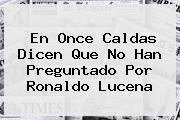 En Once Caldas Dicen Que No Han Preguntado Por Ronaldo Lucena