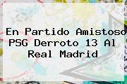 En Partido Amistoso PSG Derroto 13 Al <b>Real Madrid</b>