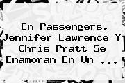 En Passengers, <b>Jennifer Lawrence</b> Y Chris Pratt Se Enamoran En Un ...