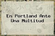 <b>En Portland Ante Una Multitud</b>