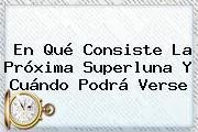 En Qué Consiste La Próxima <b>Superluna</b> Y Cuándo Podrá Verse