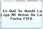 En Qué Se Quedó La Liga MX Antes De La Fecha FIFA