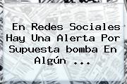 En Redes Sociales Hay Una Alerta Por Supuesta <b>bomba</b> En Algún <b>...</b>