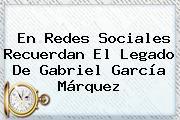 En Redes Sociales Recuerdan El Legado De <b>Gabriel García Márquez</b>