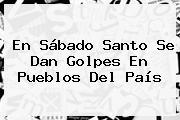 En <b>Sábado Santo</b> Se Dan Golpes En Pueblos Del País