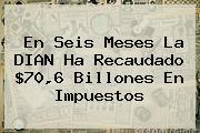 En Seis Meses La <b>DIAN</b> Ha Recaudado $70,6 Billones En Impuestos