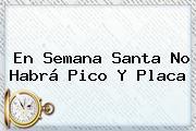 En <b>Semana Santa</b> No Habrá <b>Pico Y Placa</b>