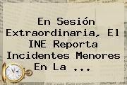 En Sesión Extraordinaria, El <b>INE</b> Reporta Incidentes Menores En La ...