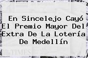 En Sincelejo Cayó El Premio Mayor Del <b>Extra</b> De La Lotería De <b>Medellín</b>