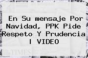 En Su <b>mensaje</b> Por <b>Navidad</b>, PPK Pide Respeto Y Prudencia | VIDEO