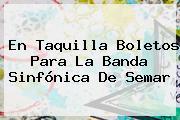 En Taquilla Boletos Para La Banda Sinfónica De <b>Semar</b>