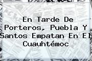 En Tarde De Porteros, <b>Puebla</b> Y <b>Santos</b> Empatan En El Cuauhtémoc