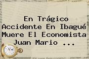 En Trágico Accidente En Ibagué Muere El Economista <b>Juan Mario</b> ...