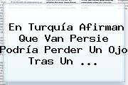 En Turquía Afirman Que <b>Van Persie</b> Podría Perder Un Ojo Tras Un ...