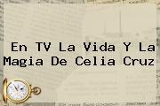 En TV La Vida Y La Magia De <b>Celia Cruz</b>