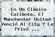 En Un Clásico Caliente, El <b>Manchester</b> United Venció Al <b>City</b> Y Le Privó ...