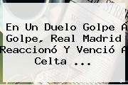 En Un Duelo Golpe A Golpe, <b>Real Madrid</b> Reaccionó Y Venció A Celta <b>...</b>
