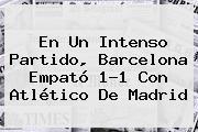 En Un Intenso Partido, <b>Barcelona</b> Empató 1-1 Con Atlético De Madrid
