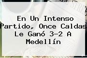 En Un Intenso Partido, <b>Once Caldas</b> Le Ganó 3-2 A Medellín