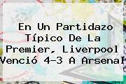 En Un Partidazo Típico De La Premier, Liverpool Venció 4-3 A <b>Arsenal</b>