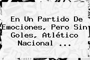 En Un Partido De Emociones, Pero Sin Goles, <b>Atlético Nacional</b> ...