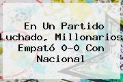 En Un Partido Luchado, <b>Millonarios</b> Empató 0-0 Con <b>Nacional</b>
