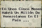 En Unos Cinco Meses Habrá Un Millón De Venezolanos En El País ...