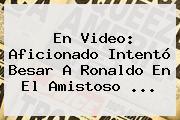 En Video: Aficionado Intentó Besar A Ronaldo En El Amistoso ...