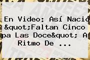 En Video: Así Nació &quot;<b>Faltan</b> Cinco <b>pa Las Doce</b>&quot; A Ritmo De ...