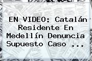 EN VIDEO: Catalán Residente En Medellín Denuncia Supuesto Caso <b>...</b>