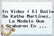 En <b>video</b>   El Baile De Kathe Martínez, La <b>modelo</b> Que Grabaron En ...