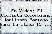 En Video: El Ciclista Colombiano <b>Jarlinson Pantano</b> Gana La Etapa 15 ...