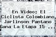 En Video: El Ciclista Colombiano <b>Jarlinson Pantano</b> Gana La Etapa 15 ...