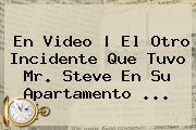 En Video | El Otro Incidente Que Tuvo <b>Mr</b>. <b>Steve</b> En Su Apartamento ...