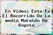 En Video: Este Es El Recorrido De La <b>media Maratón De Bogota</b>