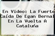 En Video: La Fuerte Caída De <b>Egan Bernal</b> En La Vuelta A Cataluña