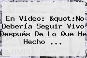 """En Video: """"No Debería Seguir Vivo Después De Lo Que He Hecho ..."""