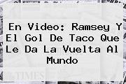 <b>En Video: Ramsey Y El Gol De Taco Que Le Da La Vuelta Al Mundo</b>