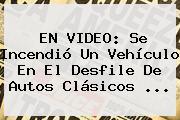 EN VIDEO: Se Incendió Un Vehículo En El <b>Desfile De Autos Clásicos</b> ...