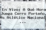 En Vivo: A Qué Hora Juega Cerro Porteño Vs <b>Atlético Nacional</b> ...