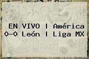 EN VIVO | <b>América</b> 0-<i>0 <b>León</b> | Liga MX