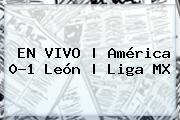 EN <b>VIVO</b> | <b>América</b> 0-1 <b>León</b> | Liga MX
