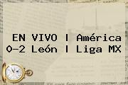 EN VIVO   <b>América</b> 0-2 <b>León</b>   Liga MX