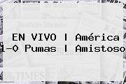 EN VIVO | <b>América</b> 1-0 <b>Pumas</b> | <b>Amistoso</b>