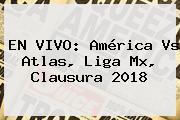 EN VIVO: <b>América Vs Atlas</b>, Liga Mx, Clausura 2018
