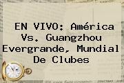 EN VIVO: <b>América Vs</b>. <b>Guangzhou</b> Evergrande, Mundial De Clubes