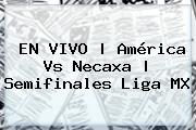 EN VIVO | <b>América Vs Necaxa</b> | Semifinales Liga MX