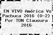 EN VIVO <b>América Vs Pachuca</b> 2016 (0-2) Por TDN Clausura 2016