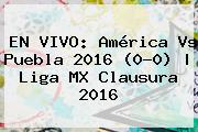 EN VIVO: <b>América Vs Puebla 2016</b> (0-0) | Liga MX Clausura 2016